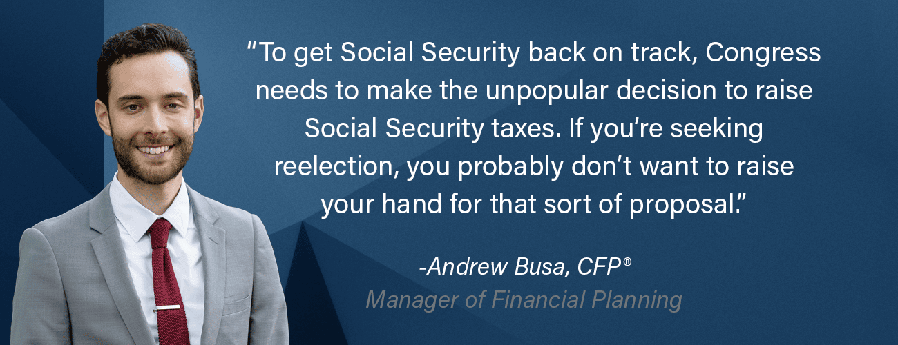 Andrew Busa is pictured saying: To get Social Security back on track, congress needs to make the unpopular decision to raise social security taxes. If you're seeking reelection, you probably don't want to raise your hand for that sort of proposal.